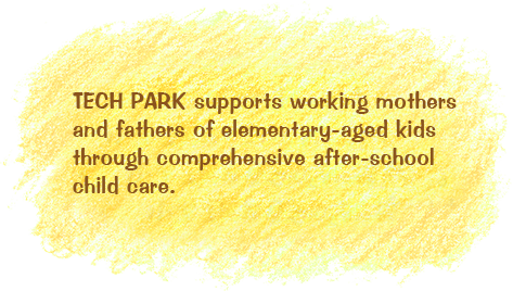 TECH PARK supports working mothers and fathers of elementary-aged kids through comprehensive after-school child care.